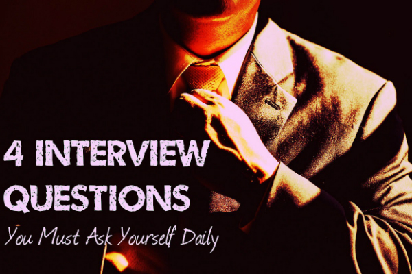4 Interview Questions You Must Ask Yourself Daily